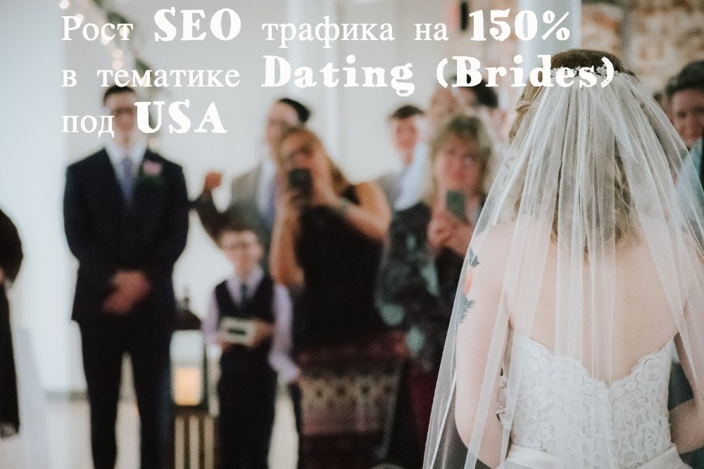 Кейс роста SEO трафика на 150% в тематике Dating / Brides под США
